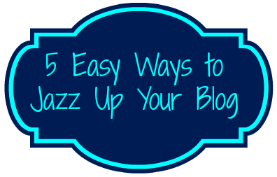 5 Easy Ways to Jazz Up Your Blog