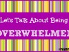 Let's Talk About Being Overwhelmed
